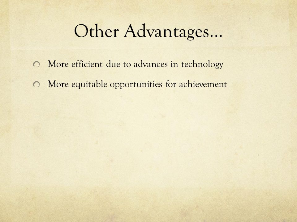 Other Advantages… More efficient due to advances in technology More equitable opportunities for achievement
