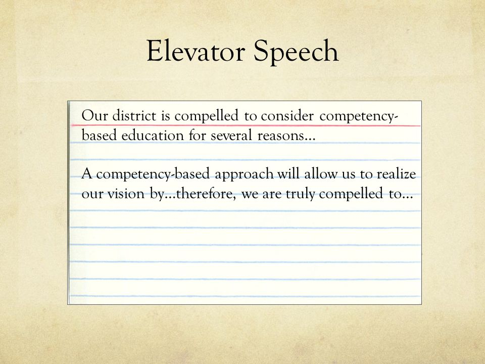 Elevator Speech Our district is compelled to consider competency- based education for several reasons… A competency-based approach will allow us to realize our vision by…therefore, we are truly compelled to…