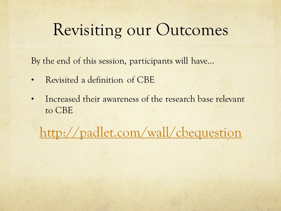 Revisiting our Outcomes By the end of this session, participants will have… Revisited a definition of CBE Increased their awareness of the research base relevant to CBE http://padlet.com/wall/cbequestion