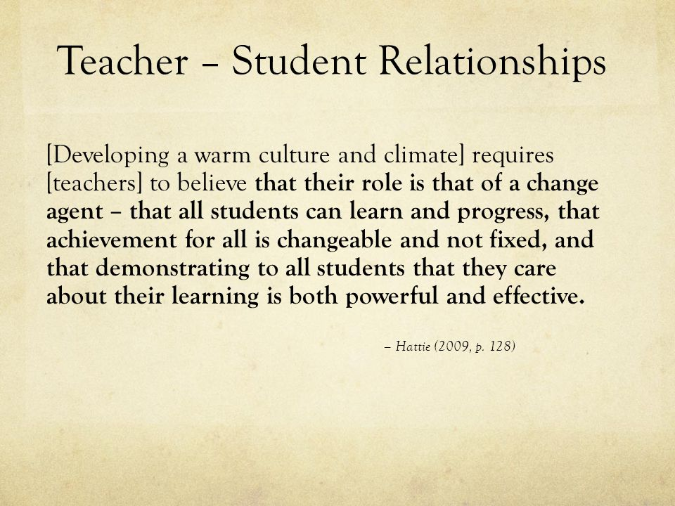 Teacher – Student Relationships [Developing a warm culture and climate] requires [teachers] to believe that their role is that of a change agent – that all students can learn and progress, that achievement for all is changeable and not fixed, and that demonstrating to all students that they care about their learning is both powerful and effective.