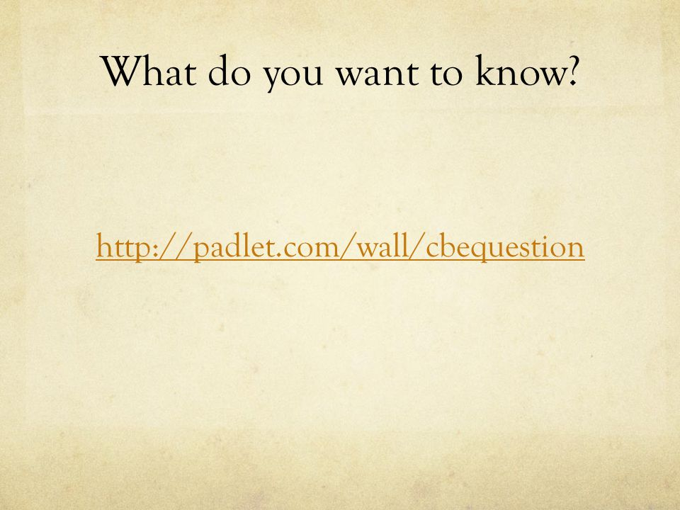 What do you want to know? http://padlet.com/wall/cbequestion