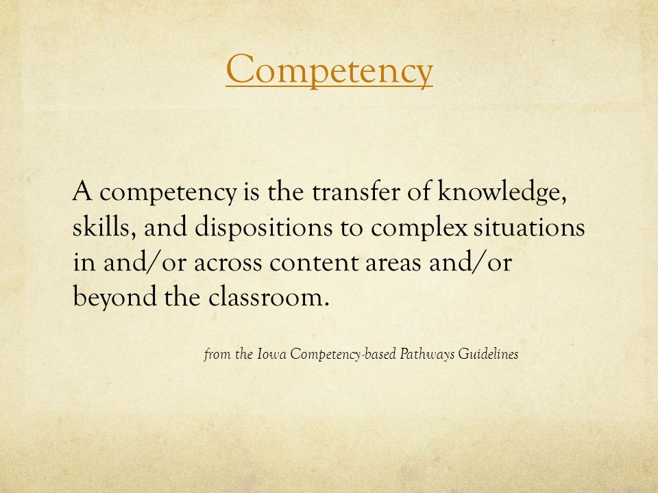 Competency A competency is the transfer of knowledge, skills, and dispositions to complex situations in and/or across content areas and/or beyond the classroom.