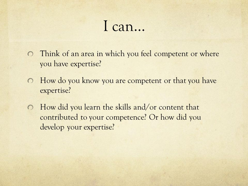 I can… Think of an area in which you feel competent or where you have expertise.