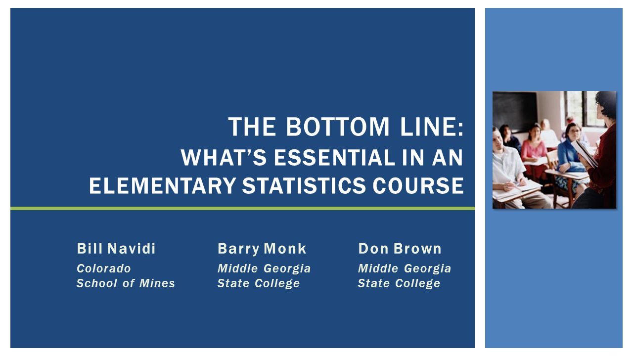 Bill Navidi Colorado School of Mines THE BOTTOM LINE: WHAT'S ESSENTIAL IN AN ELEMENTARY STATISTICS COURSE Barry Monk Middle Georgia State College Don Brown Middle Georgia State College