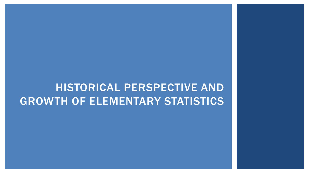 HISTORICAL PERSPECTIVE AND GROWTH OF ELEMENTARY STATISTICS