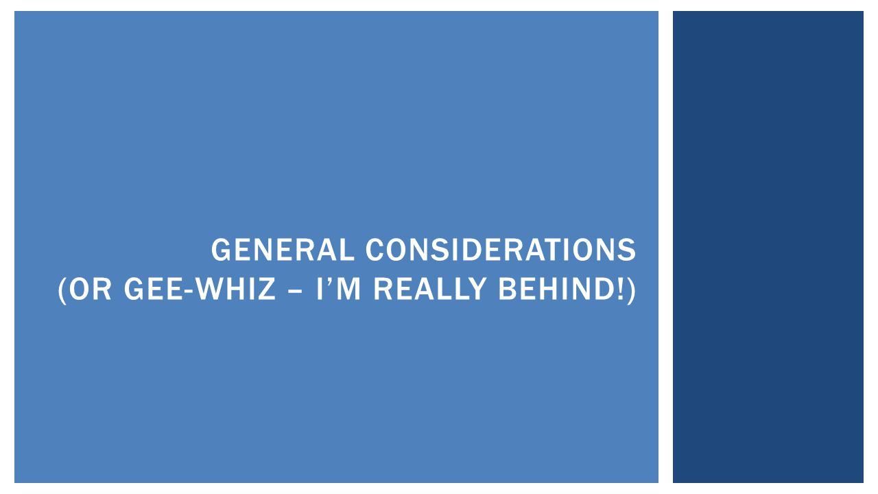 GENERAL CONSIDERATIONS (OR GEE-WHIZ – I'M REALLY BEHIND!)