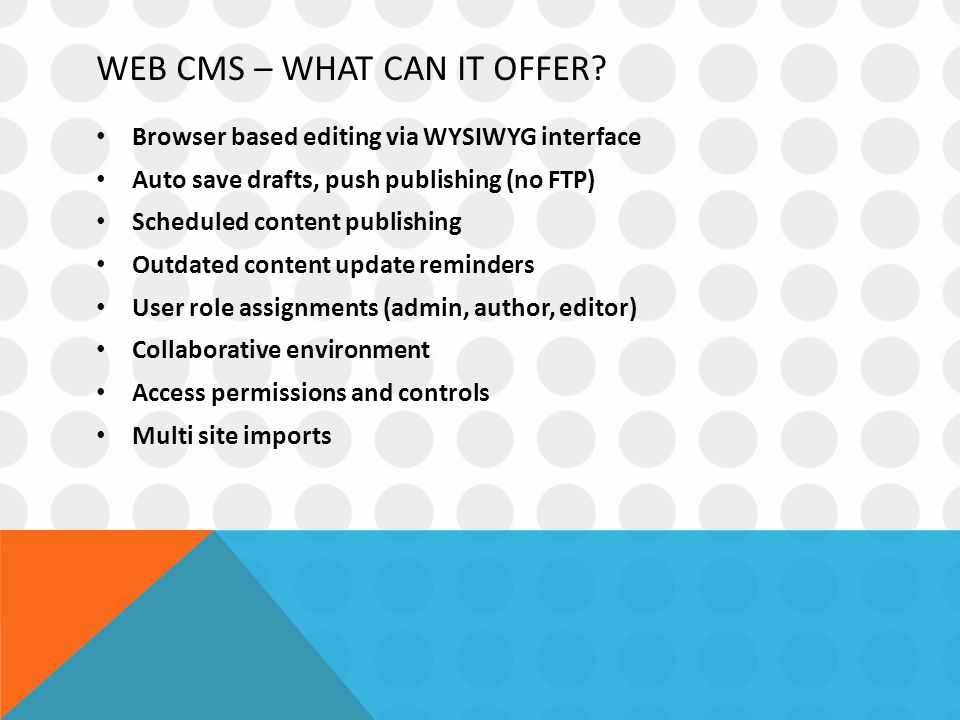 WEB CMS – WHAT CAN IT OFFER? Browser based editing via WYSIWYG interface Auto save drafts, push publishing (no FTP) Scheduled content publishing Outda