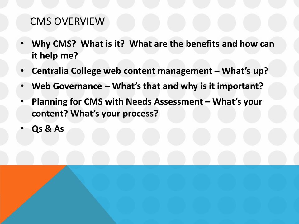 CMS OVERVIEW Why CMS. What is it. What are the benefits and how can it help me.