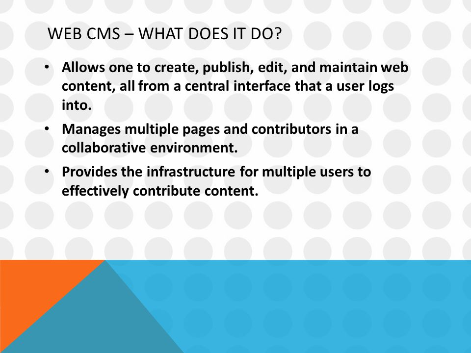 WEB CMS – WHAT DOES IT DO? Allows one to create, publish, edit, and maintain web content, all from a central interface that a user logs into. Manages