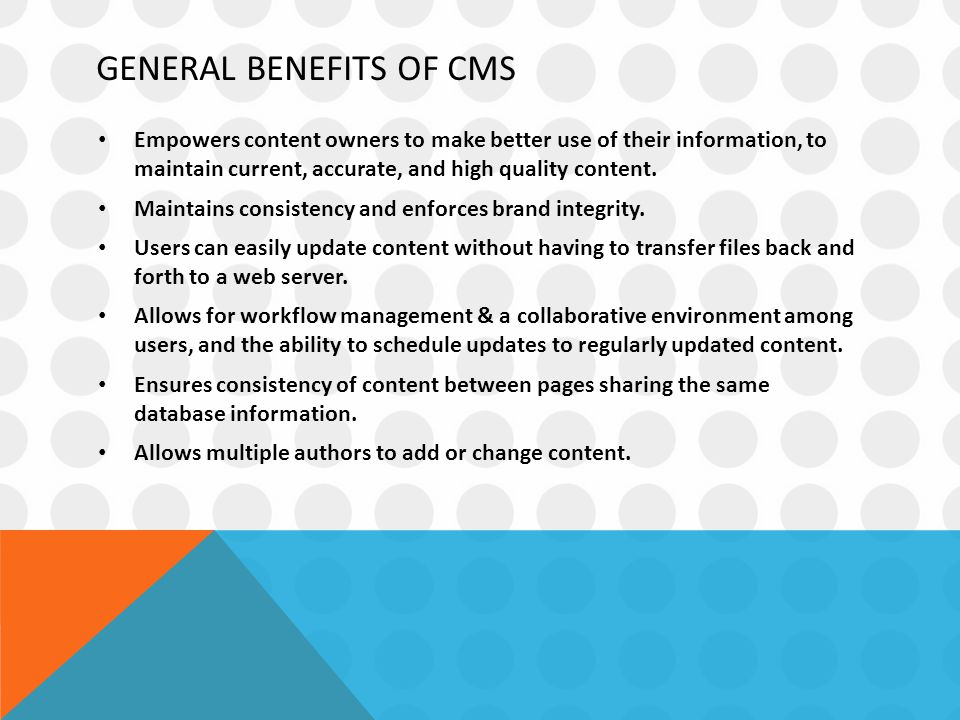 GENERAL BENEFITS OF CMS Empowers content owners to make better use of their information, to maintain current, accurate, and high quality content.