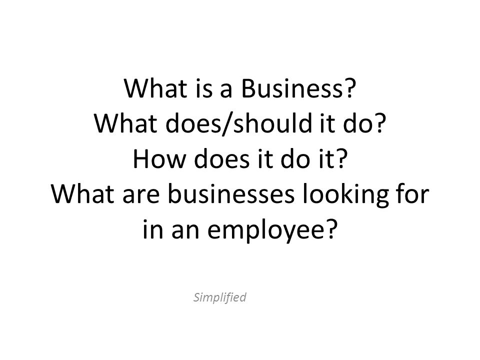 What is a Business? What does/should it do? How does it do it? What are businesses looking for in an employee? Simplified