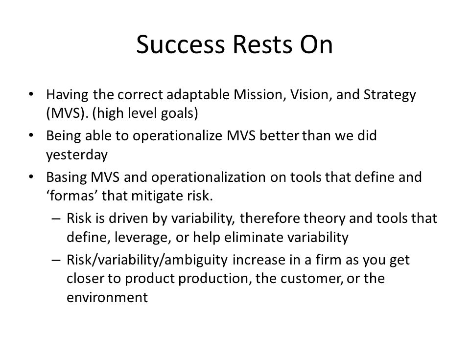 Success Rests On Having the correct adaptable Mission, Vision, and Strategy (MVS). (high level goals) Being able to operationalize MVS better than we