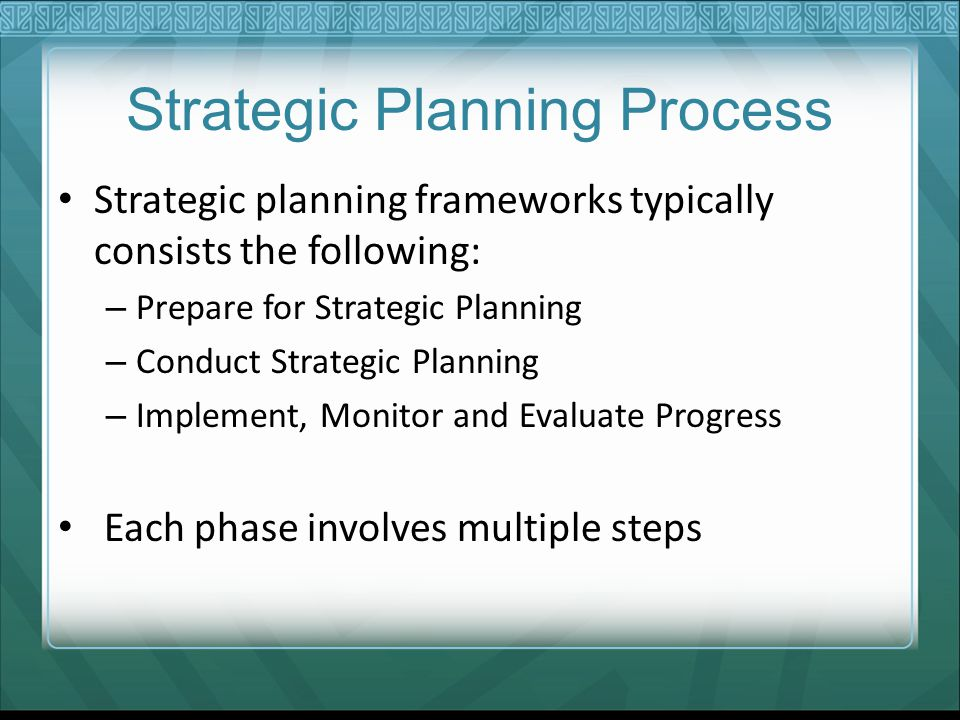 Strategic Planning Process Strategic planning frameworks typically consists the following: – Prepare for Strategic Planning – Conduct Strategic Planni