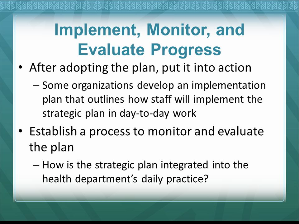 Implement, Monitor, and Evaluate Progress After adopting the plan, put it into action – Some organizations develop an implementation plan that outline