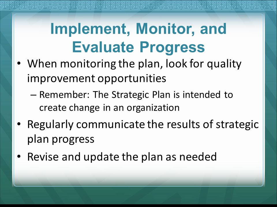 Implement, Monitor, and Evaluate Progress When monitoring the plan, look for quality improvement opportunities – Remember: The Strategic Plan is inten