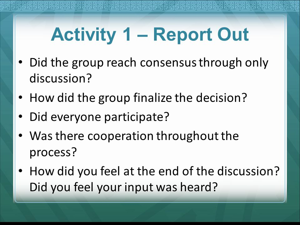 Activity 1 – Report Out Did the group reach consensus through only discussion? How did the group finalize the decision? Did everyone participate? Was