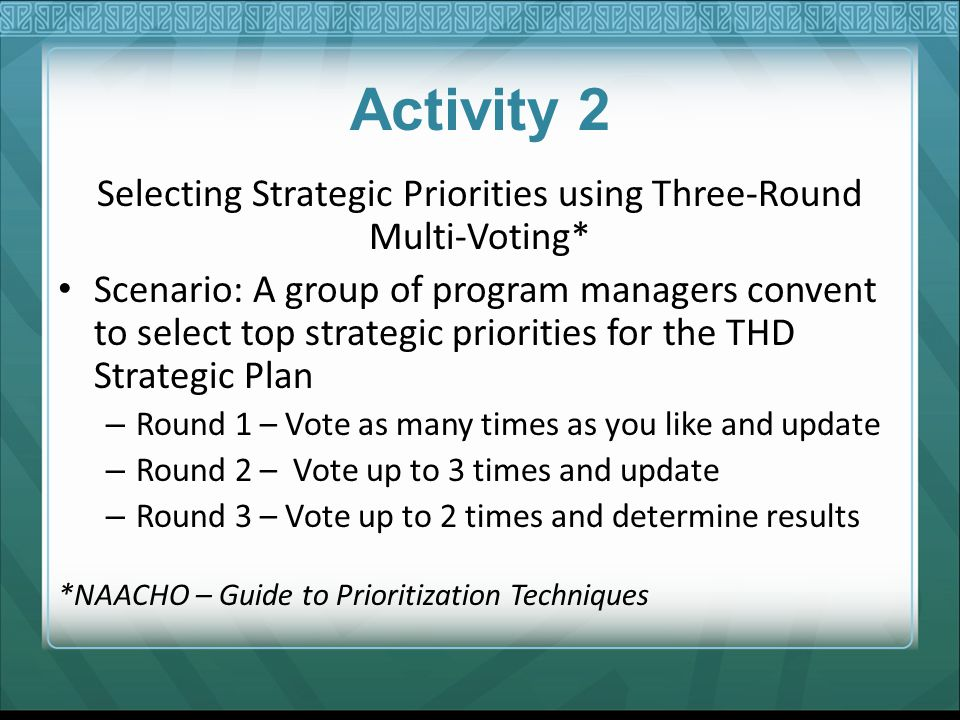 Activity 2 Selecting Strategic Priorities using Three-Round Multi-Voting* Scenario: A group of program managers convent to select top strategic priori