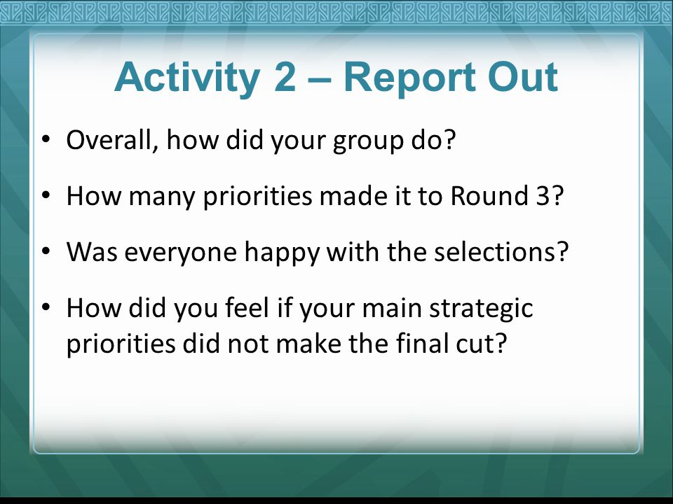 Activity 2 – Report Out Overall, how did your group do? How many priorities made it to Round 3? Was everyone happy with the selections? How did you fe