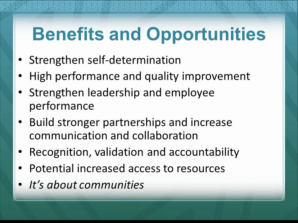 Benefits and Opportunities Strengthen self-determination High performance and quality improvement Strengthen leadership and employee performance Build