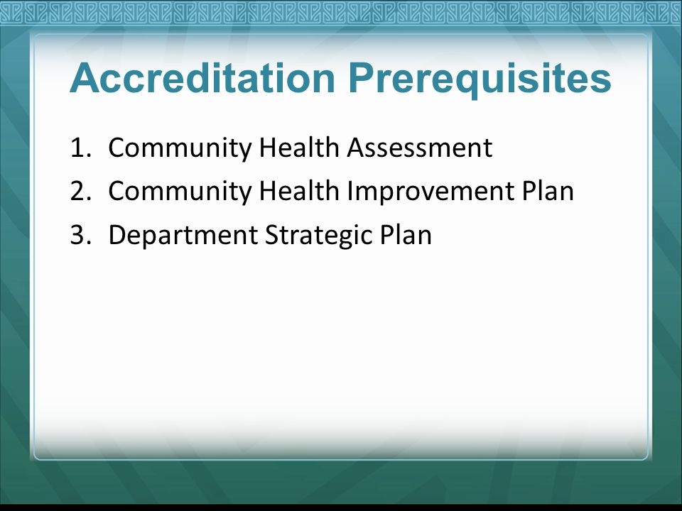 Accreditation Prerequisites 1.Community Health Assessment 2.Community Health Improvement Plan 3.Department Strategic Plan