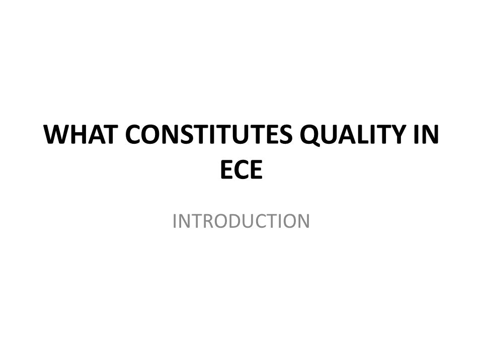 WHAT CONSTITUTES QUALITY IN ECE INTRODUCTION
