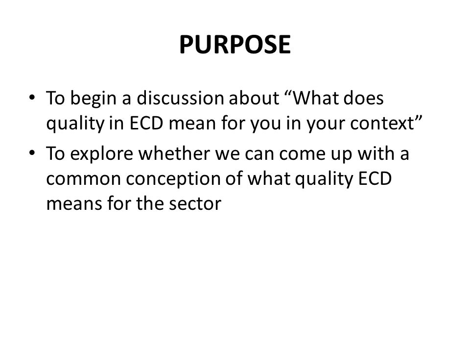 PURPOSE To begin a discussion about What does quality in ECD mean for you in your context To explore whether we can come up with a common conception of what quality ECD means for the sector