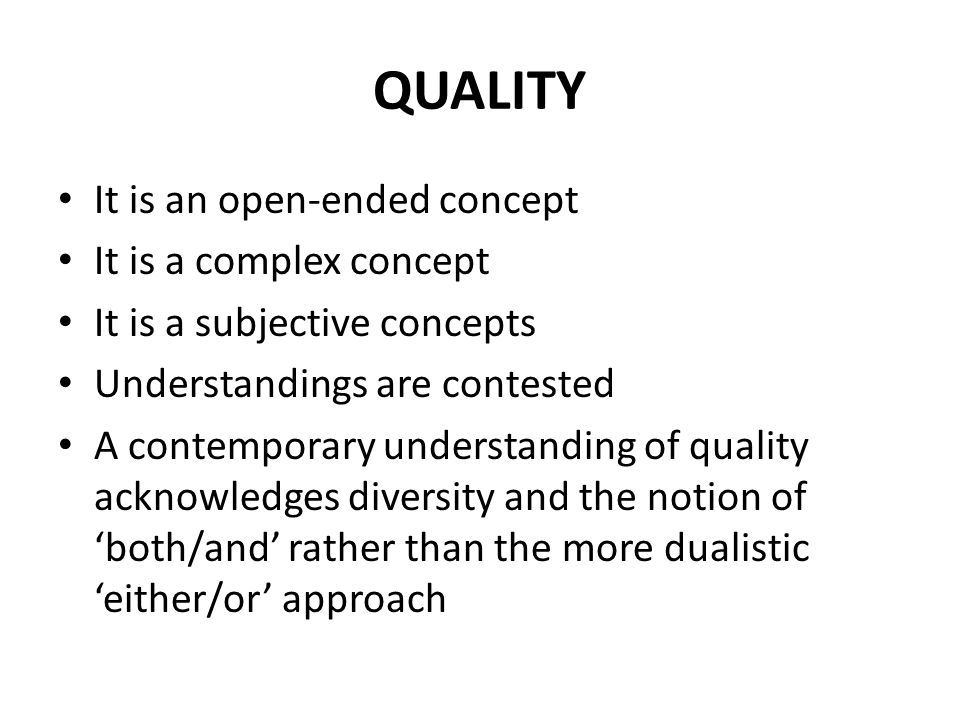QUALITY It is an open-ended concept It is a complex concept It is a subjective concepts Understandings are contested A contemporary understanding of quality acknowledges diversity and the notion of 'both/and' rather than the more dualistic 'either/or' approach