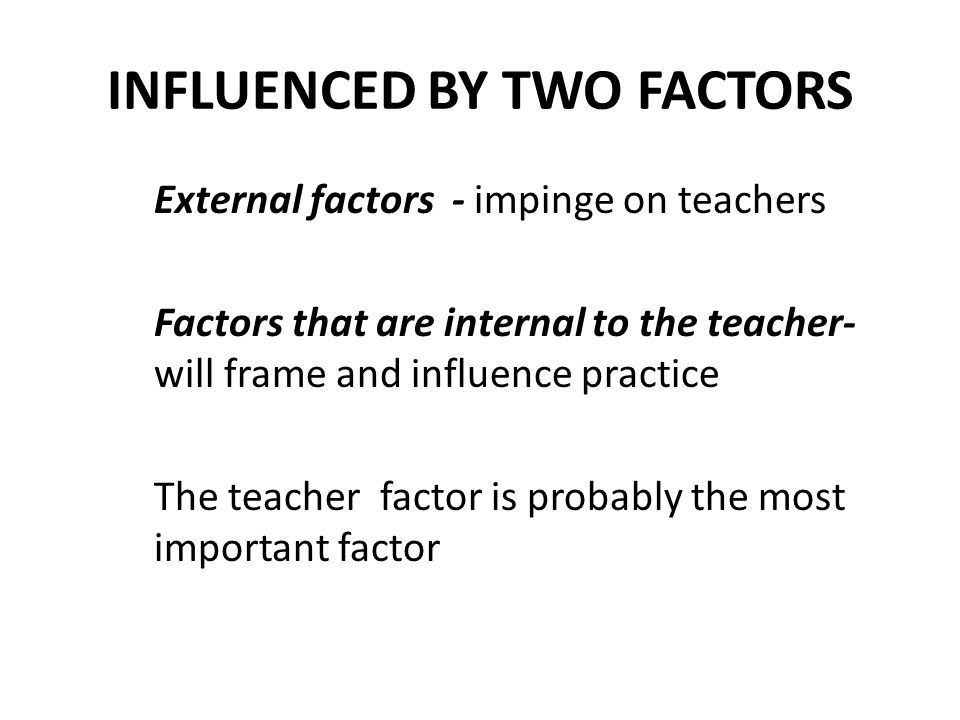 INFLUENCED BY TWO FACTORS External factors - impinge on teachers Factors that are internal to the teacher- will frame and influence practice The teacher factor is probably the most important factor