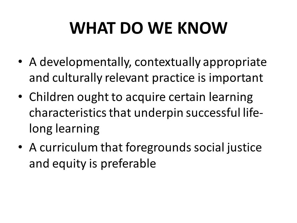 WHAT DO WE KNOW A developmentally, contextually appropriate and culturally relevant practice is important Children ought to acquire certain learning characteristics that underpin successful life- long learning A curriculum that foregrounds social justice and equity is preferable