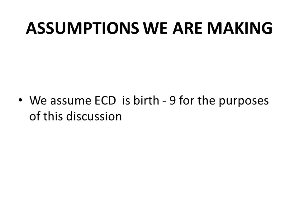 ASSUMPTIONS WE ARE MAKING We assume ECD is birth - 9 for the purposes of this discussion