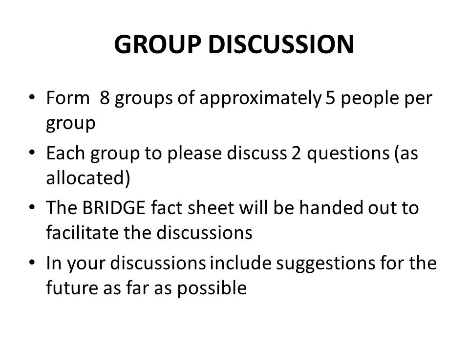 GROUP DISCUSSION Form 8 groups of approximately 5 people per group Each group to please discuss 2 questions (as allocated) The BRIDGE fact sheet will be handed out to facilitate the discussions In your discussions include suggestions for the future as far as possible