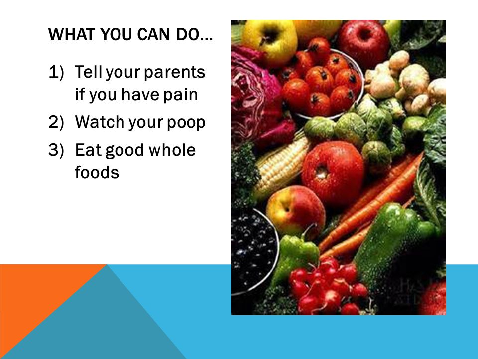 1)Tell your parents if you have pain 2)Watch your poop 3)Eat good whole foods WHAT YOU CAN DO…