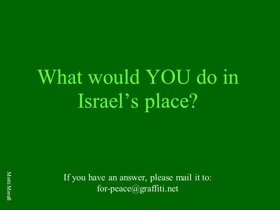 What would YOU do in Israel's place? If you have an answer, please mail it to: for-peace@graffiti.net Motti Morell