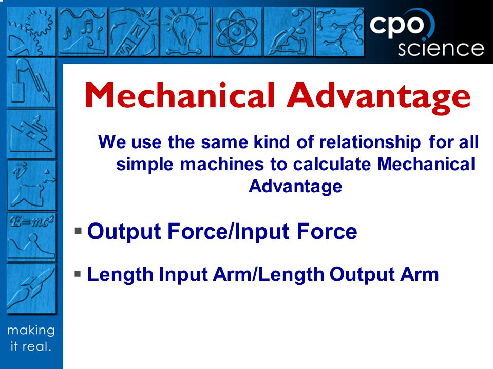 Mechanical Advantage We use the same kind of relationship for all simple machines to calculate Mechanical Advantage  Output Force/Input Force  Lengt