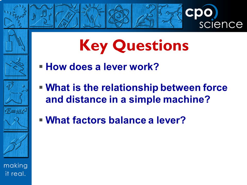 Key Questions  How does a lever work?  What is the relationship between force and distance in a simple machine?  What factors balance a lever?