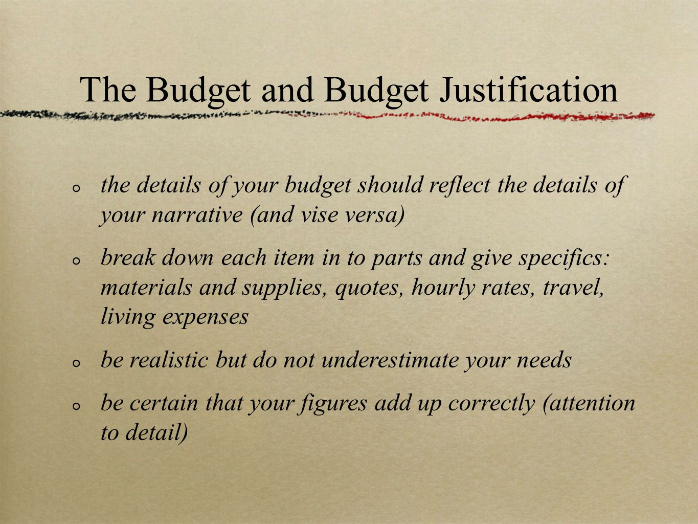 The Budget and Budget Justification the details of your budget should reflect the details of your narrative (and vise versa) break down each item in to parts and give specifics: materials and supplies, quotes, hourly rates, travel, living expenses be realistic but do not underestimate your needs be certain that your figures add up correctly (attention to detail)