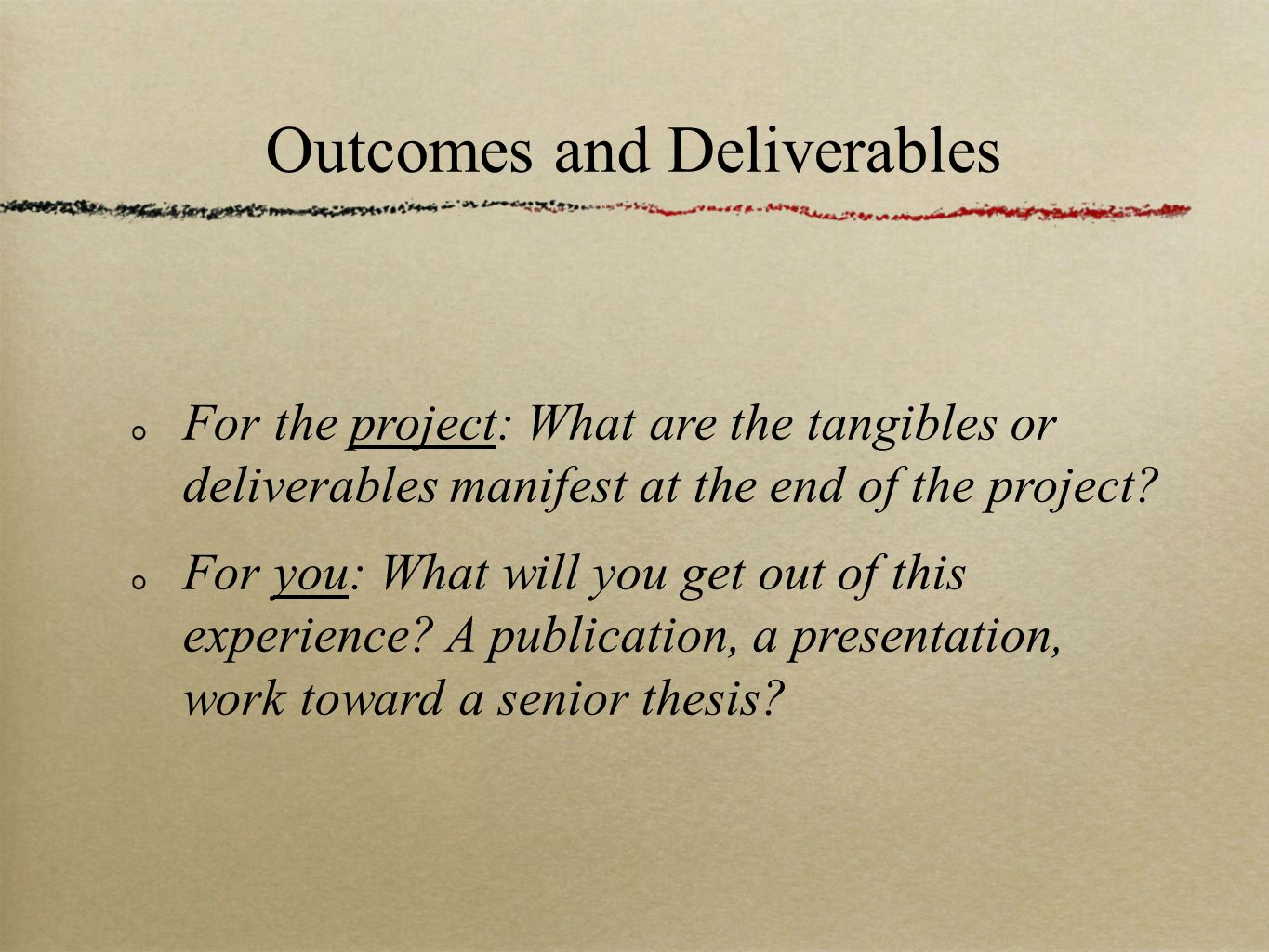 Outcomes and Deliverables For the project: What are the tangibles or deliverables manifest at the end of the project.