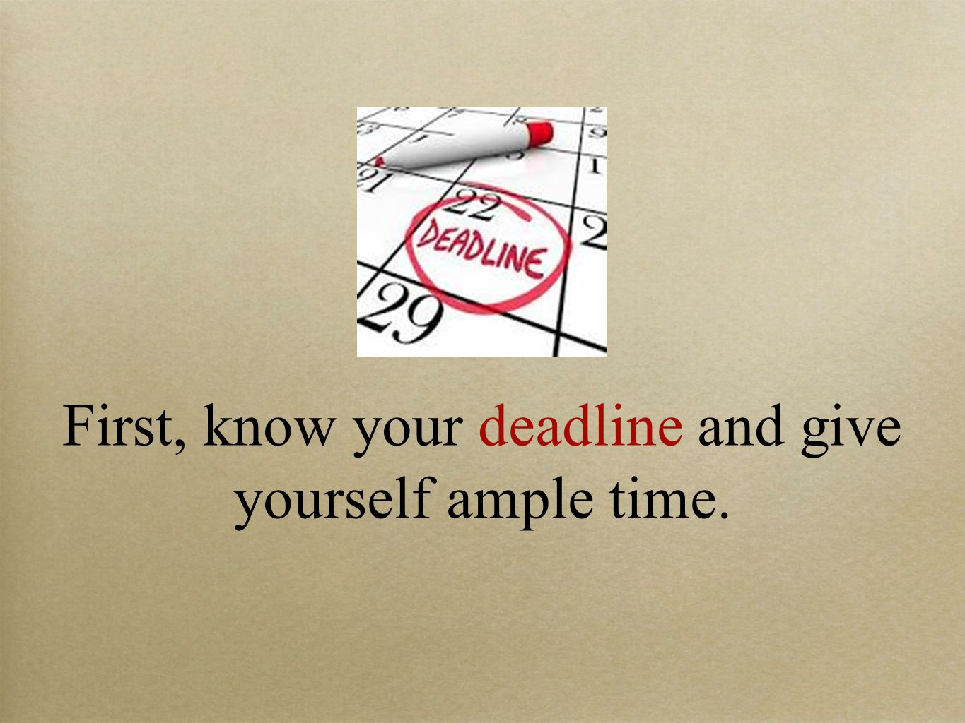 First, know your deadline and give yourself ample time.