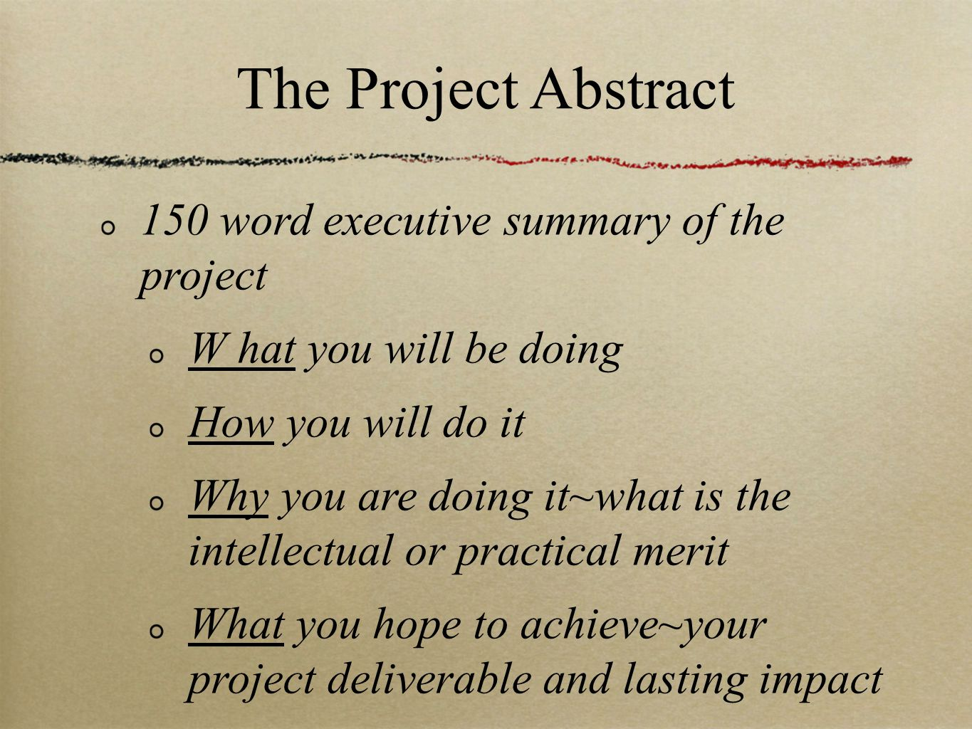 The Project Abstract 150 word executive summary of the project W hat you will be doing How you will do it Why you are doing it~what is the intellectual or practical merit What you hope to achieve~your project deliverable and lasting impact