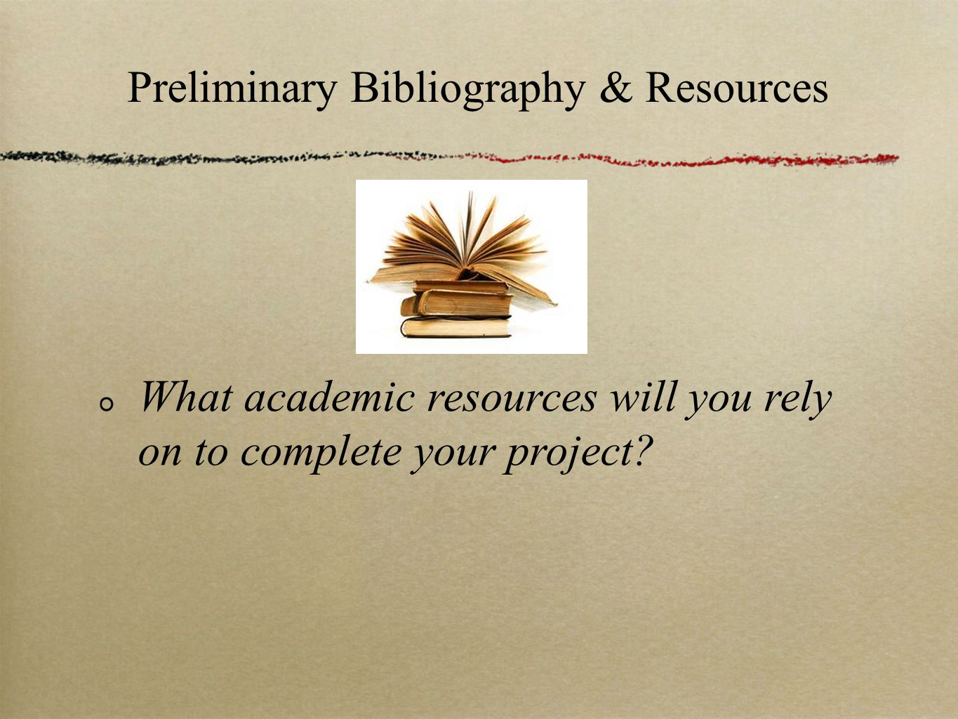 Preliminary Bibliography & Resources What academic resources will you rely on to complete your project