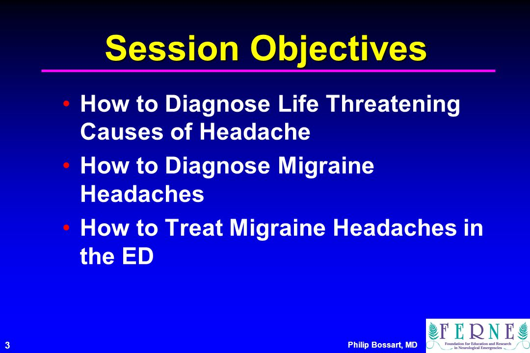 Philip Bossart, MD 3 Session Objectives How to Diagnose Life Threatening Causes of Headache How to Diagnose Migraine Headaches How to Treat Migraine Headaches in the ED