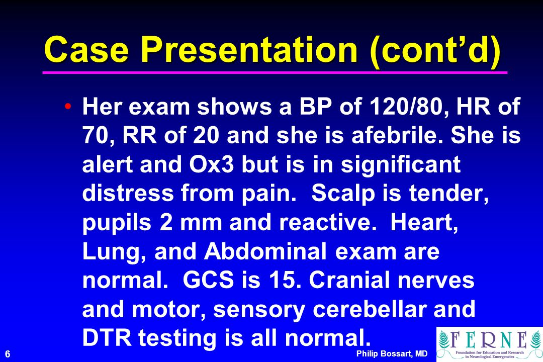 Philip Bossart, MD 6 Case Presentation (cont'd) Her exam shows a BP of 120/80, HR of 70, RR of 20 and she is afebrile.
