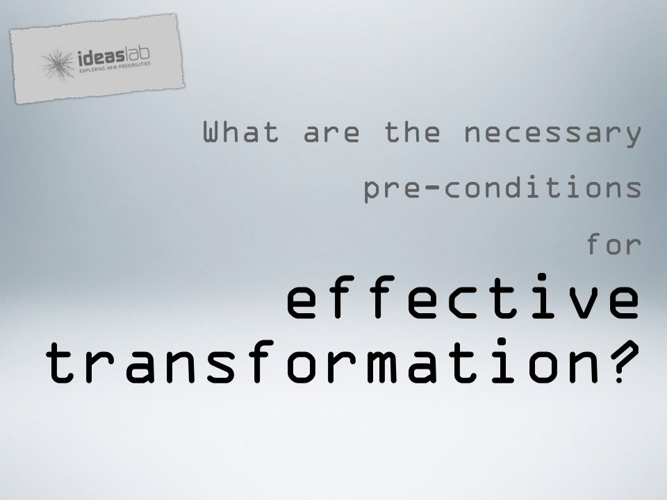 What are the necessary pre-conditions for effective transformation
