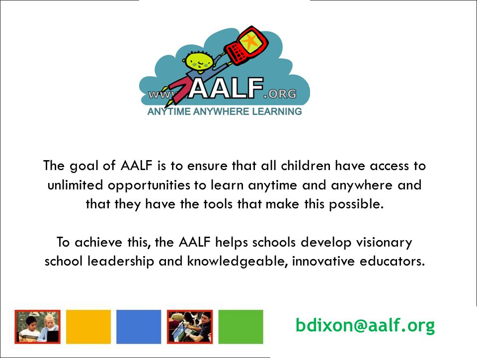 The goal of AALF is to ensure that all children have access to unlimited opportunities to learn anytime and anywhere and that they have the tools that make this possible.