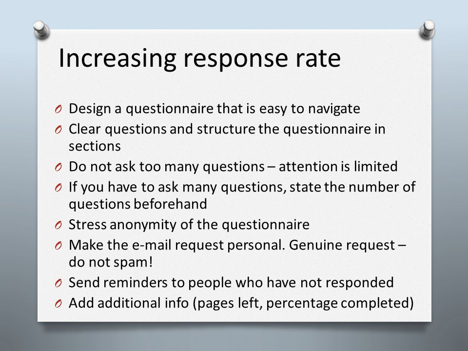Increasing response rate O Design a questionnaire that is easy to navigate O Clear questions and structure the questionnaire in sections O Do not ask too many questions – attention is limited O If you have to ask many questions, state the number of questions beforehand O Stress anonymity of the questionnaire O Make the e-mail request personal.