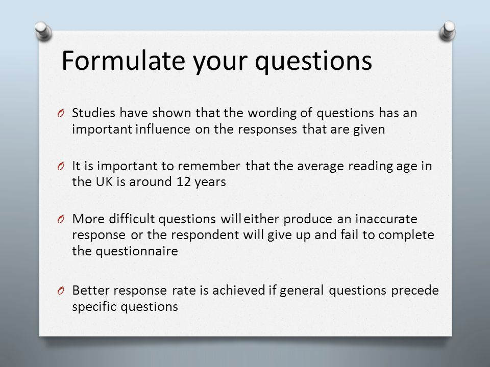 Formulate your questions O Studies have shown that the wording of questions has an important influence on the responses that are given O It is important to remember that the average reading age in the UK is around 12 years O More difficult questions will either produce an inaccurate response or the respondent will give up and fail to complete the questionnaire O Better response rate is achieved if general questions precede specific questions