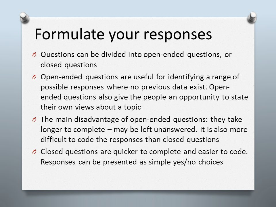 Formulate your responses O Questions can be divided into open-ended questions, or closed questions O Open-ended questions are useful for identifying a range of possible responses where no previous data exist.