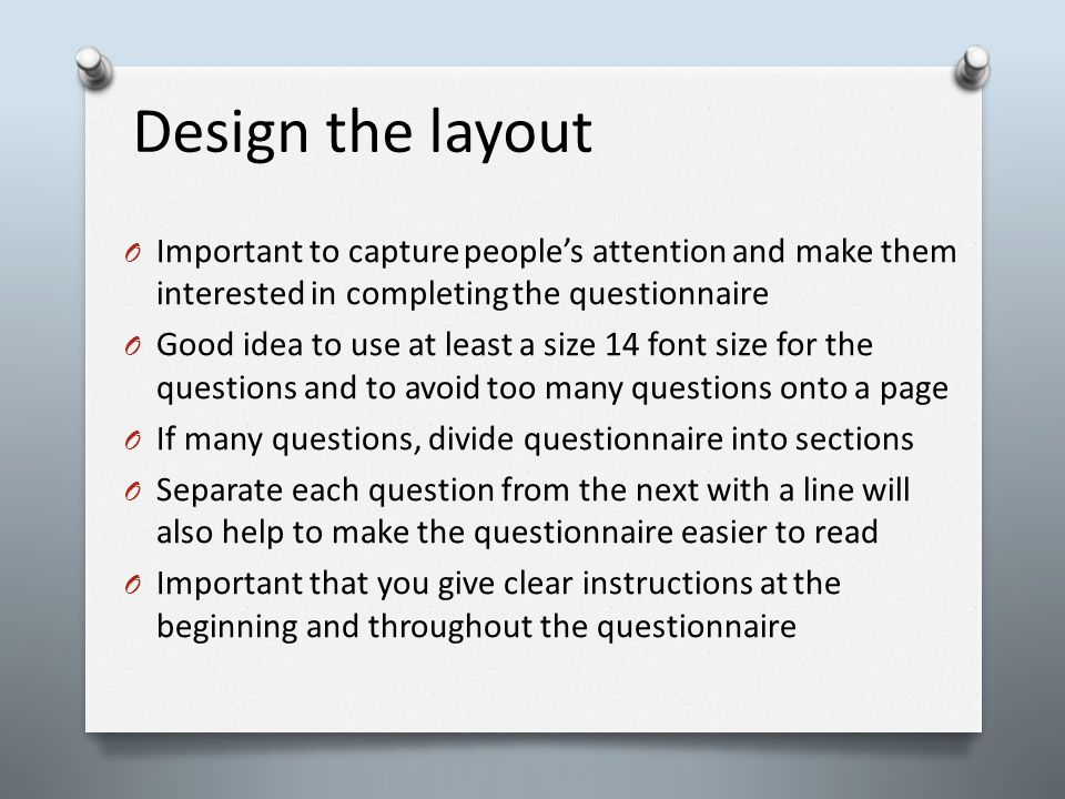 Design the layout O Important to capture people's attention and make them interested in completing the questionnaire O Good idea to use at least a size 14 font size for the questions and to avoid too many questions onto a page O If many questions, divide questionnaire into sections O Separate each question from the next with a line will also help to make the questionnaire easier to read O Important that you give clear instructions at the beginning and throughout the questionnaire