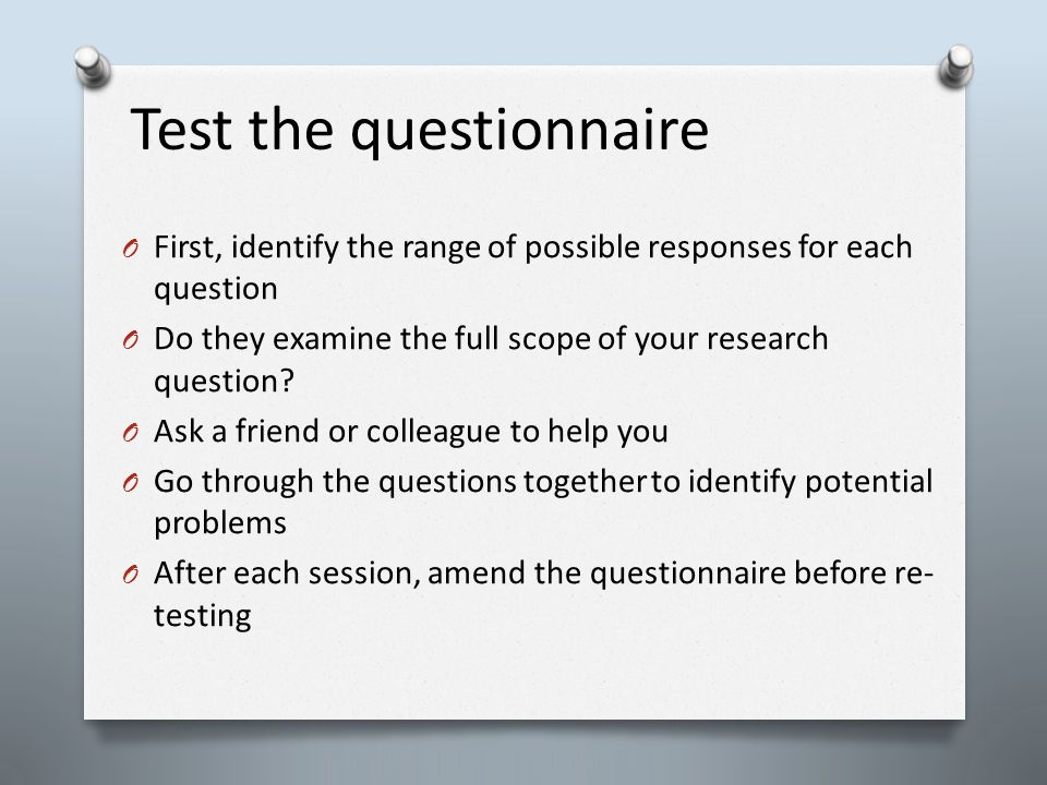 Test the questionnaire O First, identify the range of possible responses for each question O Do they examine the full scope of your research question.