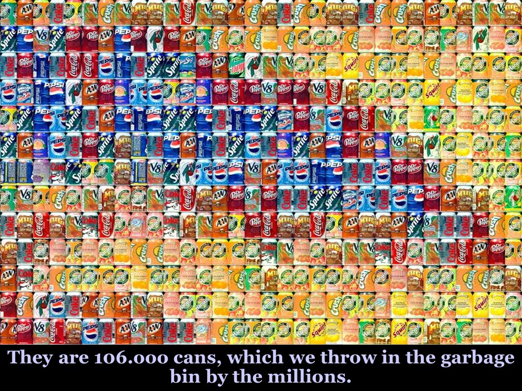 They are 106.ooo cans, which we throw in the garbage bin by the millions.